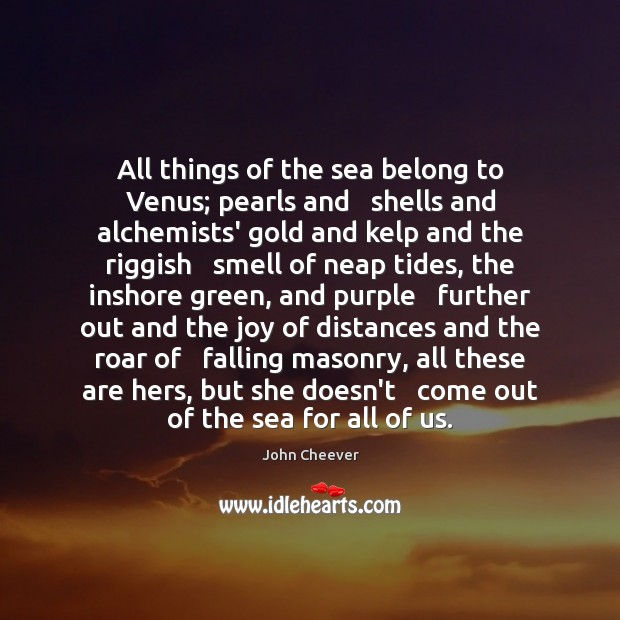 All things of the sea belong to Venus; pearls and   shells and John Cheever Picture Quote