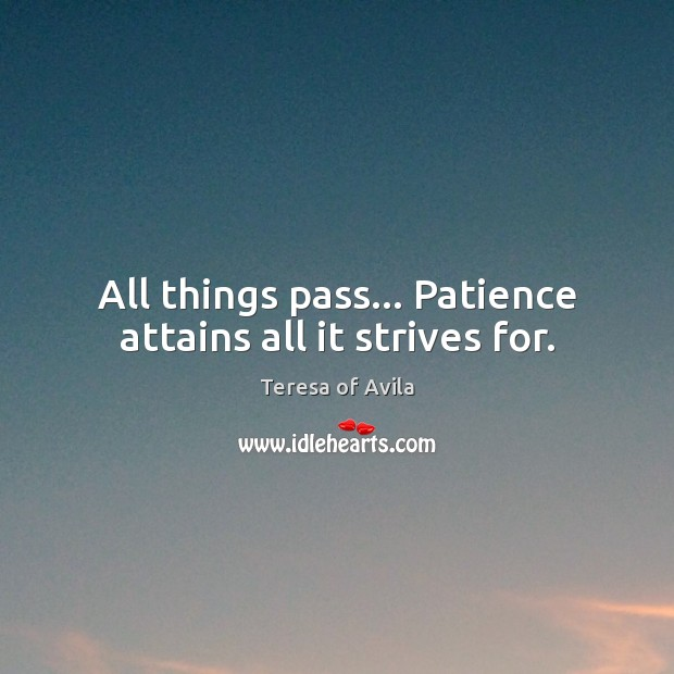 All things pass… Patience attains all it strives for. Teresa of Avila Picture Quote