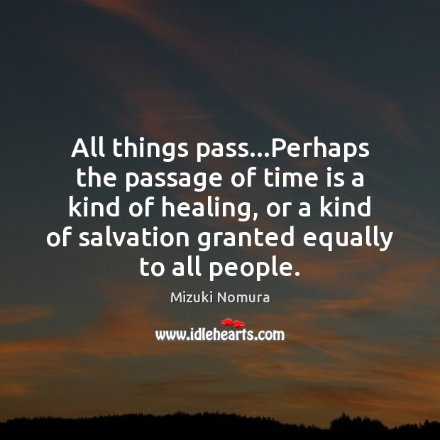 All things pass…Perhaps the passage of time is a kind of Image