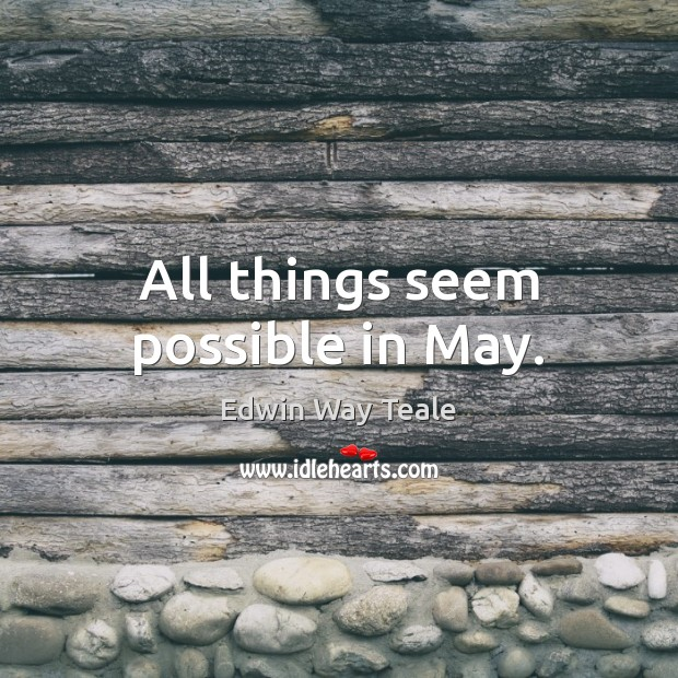 All things seem possible in May. Edwin Way Teale Picture Quote