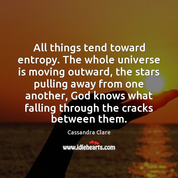 All things tend toward entropy. The whole universe is moving outward, the Image
