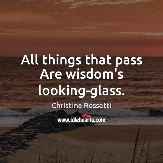 All things that pass Are wisdom's looking-glass. Image