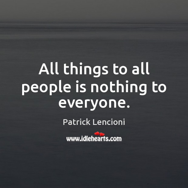 All things to all people is nothing to everyone. Patrick Lencioni Picture Quote