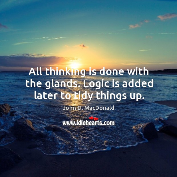 All thinking is done with the glands. Logic is added later to tidy things up. John D. MacDonald Picture Quote