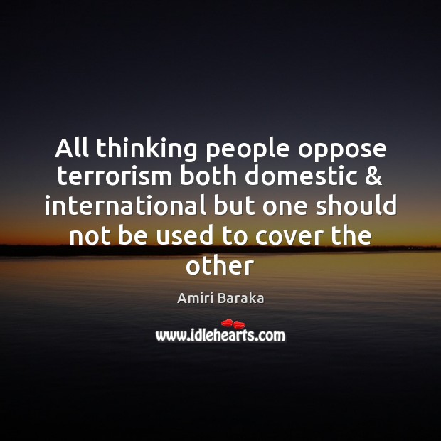 All thinking people oppose terrorism both domestic & international but one should not Image