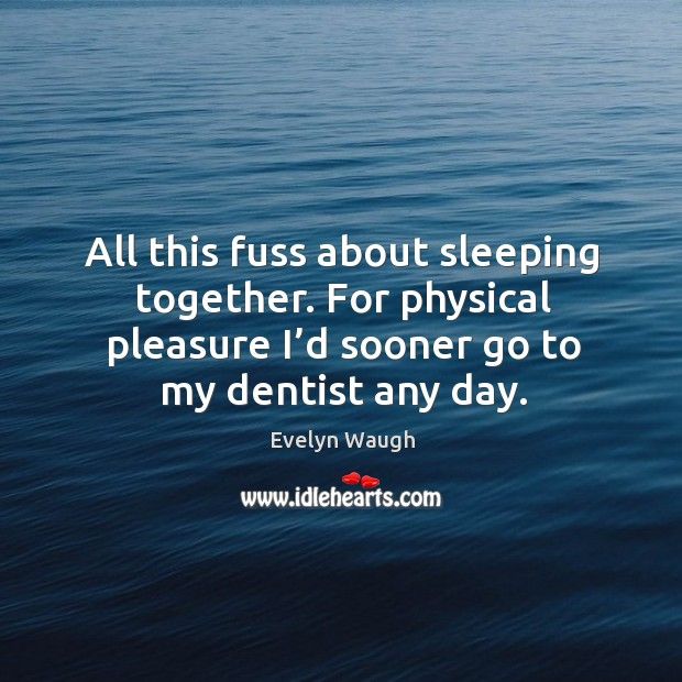 All this fuss about sleeping together. For physical pleasure I'd sooner go to my dentist any day. Image