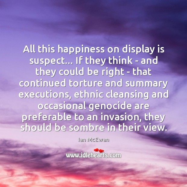 All this happiness on display is suspect… If they think – and Ian McEwan Picture Quote