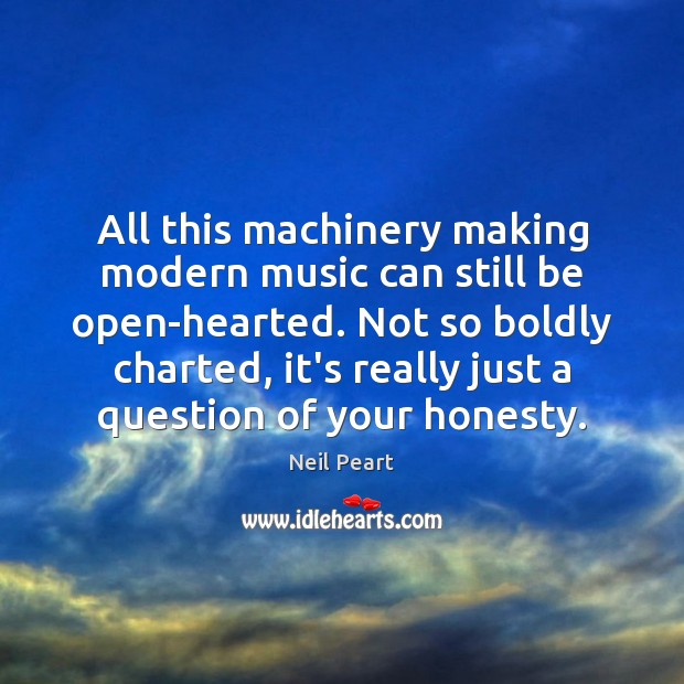 Image, All this machinery making modern music can still be open-hearted. Not so