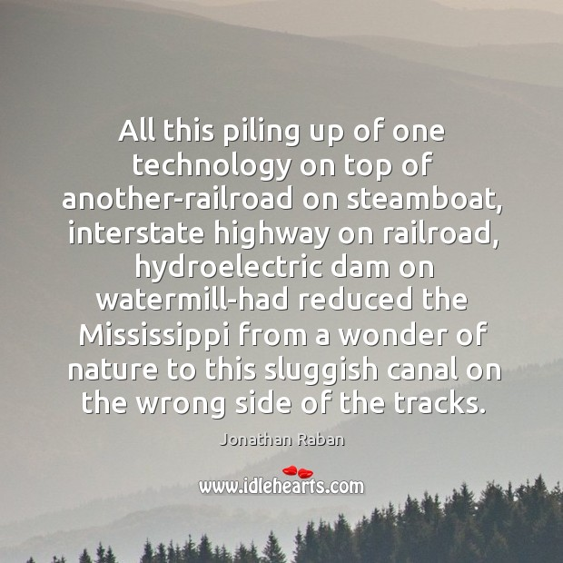 All this piling up of one technology on top of another-railroad on Jonathan Raban Picture Quote
