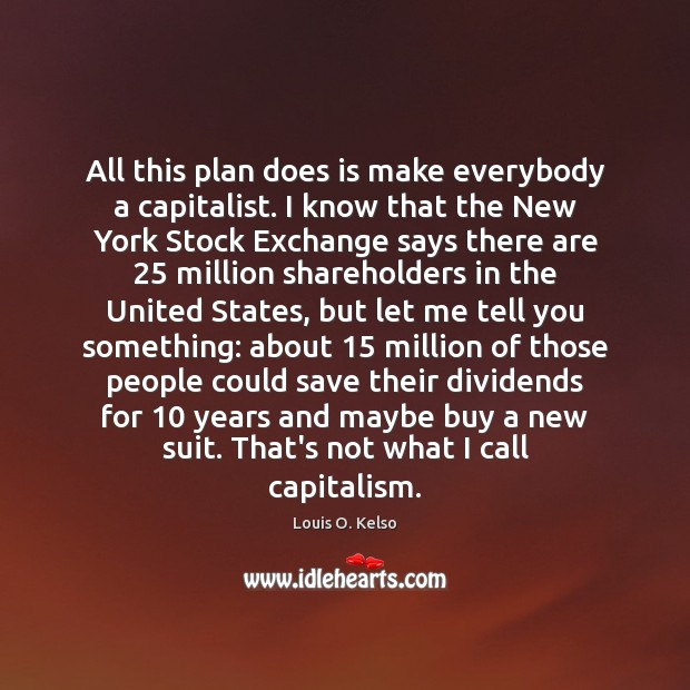 All this plan does is make everybody a capitalist. I know that Image