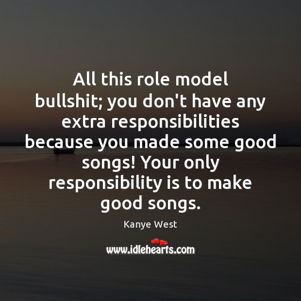 All this role model bullshit; you don't have any extra responsibilities because Responsibility Quotes Image