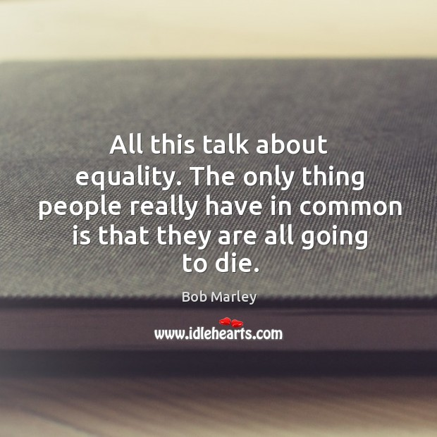 All this talk about equality. The only thing people really have in common is that they are all going to die. Image