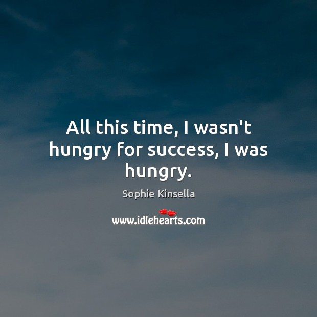 All this time, I wasn't hungry for success, I was hungry. Sophie Kinsella Picture Quote