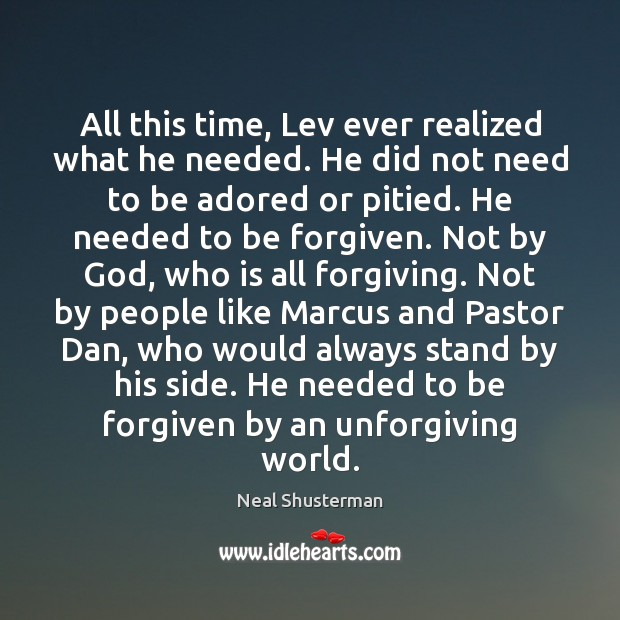 All this time, Lev ever realized what he needed. He did not Neal Shusterman Picture Quote