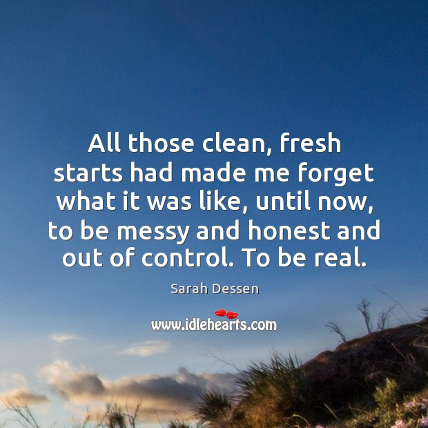 All those clean, fresh starts had made me forget what it was Sarah Dessen Picture Quote
