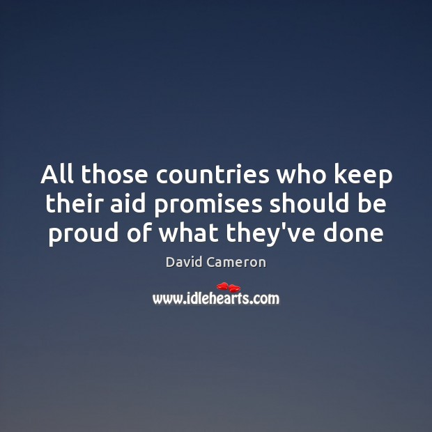 All those countries who keep their aid promises should be proud of what they've done Proud Quotes Image