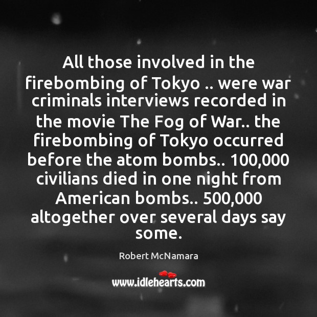 All those involved in the firebombing of Tokyo .. were war criminals interviews Robert McNamara Picture Quote