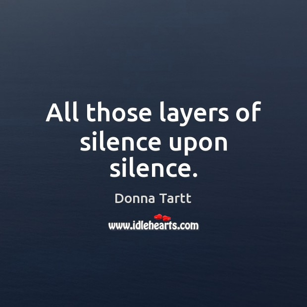All those layers of silence upon silence. Donna Tartt Picture Quote