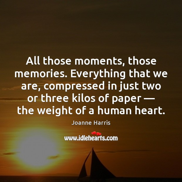 All those moments, those memories. Everything that we are, compressed in just Joanne Harris Picture Quote