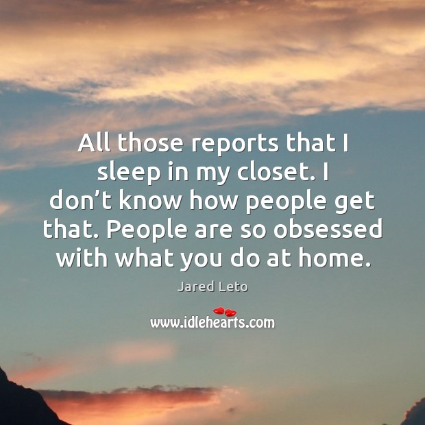 All those reports that I sleep in my closet. I don't Jared Leto Picture Quote