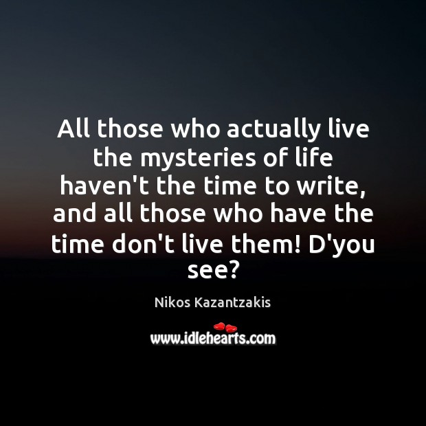 All those who actually live the mysteries of life haven't the time Nikos Kazantzakis Picture Quote