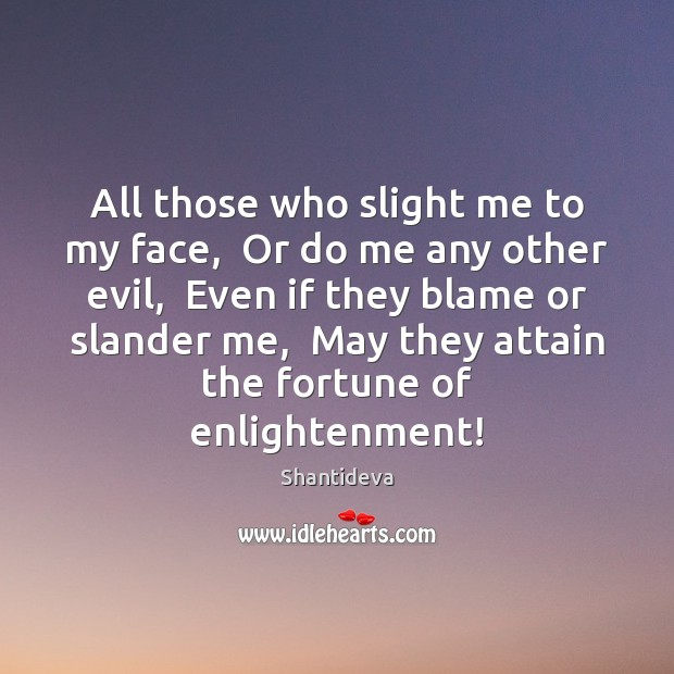 All those who slight me to my face,  Or do me any Image
