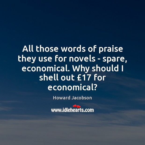 All those words of praise they use for novels – spare, economical. Praise Quotes Image