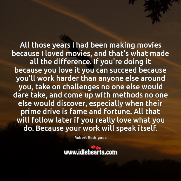All those years I had been making movies because I loved movies, Robert Rodriguez Picture Quote