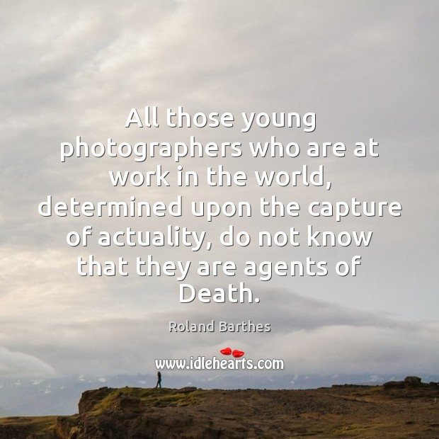 All those young photographers who are at work in the world, determined Roland Barthes Picture Quote