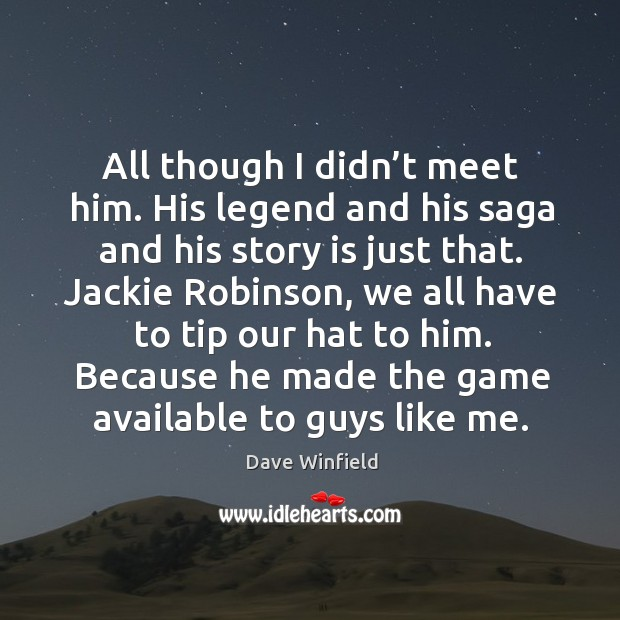 All though I didn't meet him. His legend and his saga and his story is just that. Image