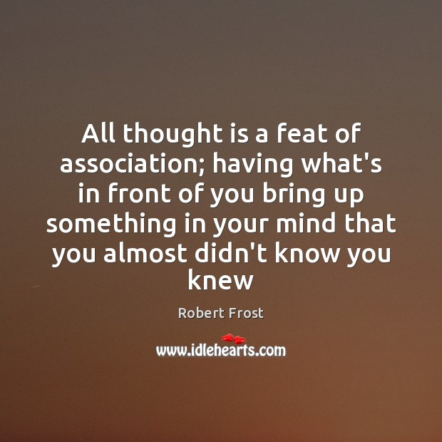 All thought is a feat of association; having what's in front of Robert Frost Picture Quote