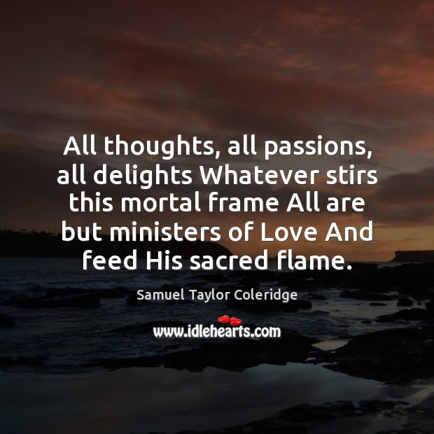 All thoughts, all passions, all delights Whatever stirs this mortal frame All Samuel Taylor Coleridge Picture Quote