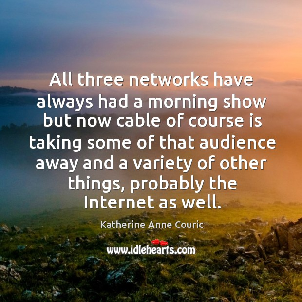 All three networks have always had a morning show but now cable of course is taking some of Katherine Anne Couric Picture Quote