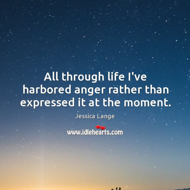 All through life I've harbored anger rather than expressed it at the moment. Jessica Lange Picture Quote