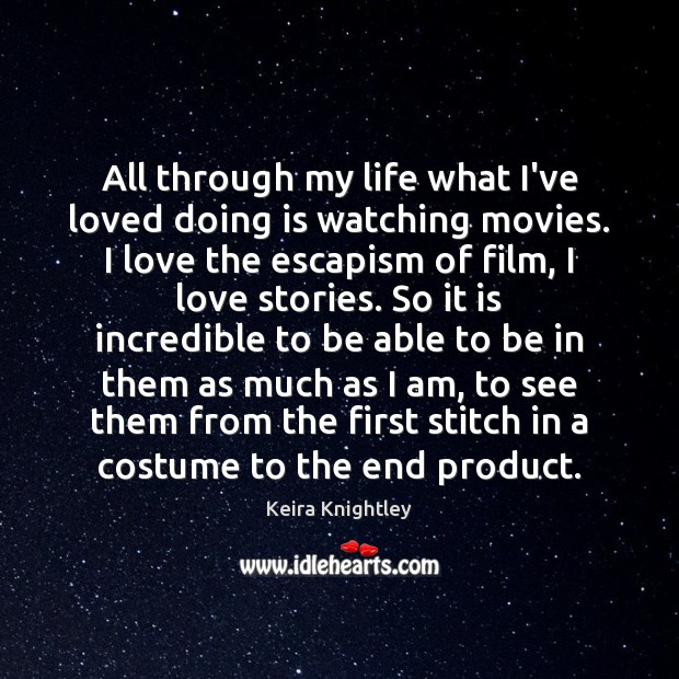All through my life what I've loved doing is watching movies. I Keira Knightley Picture Quote