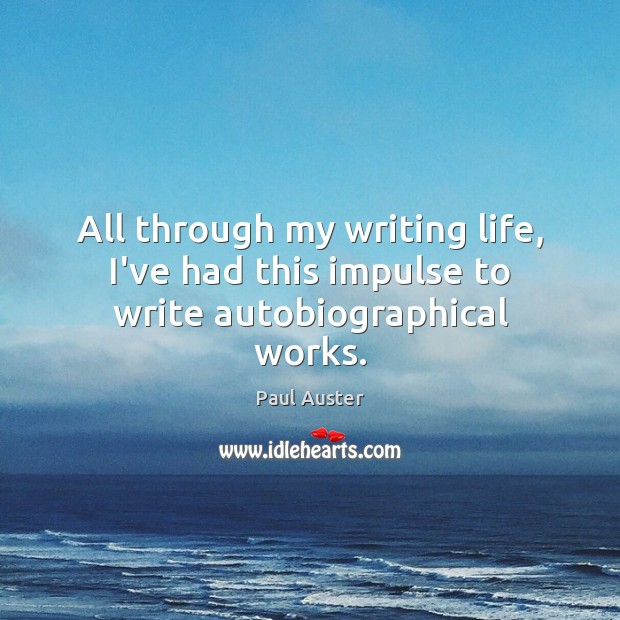 All through my writing life, I've had this impulse to write autobiographical works. Paul Auster Picture Quote