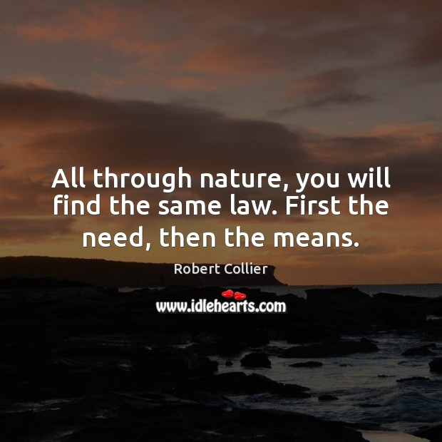All through nature, you will find the same law. First the need, then the means. Robert Collier Picture Quote