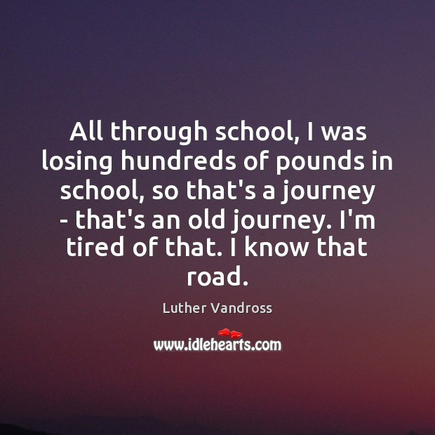 All through school, I was losing hundreds of pounds in school, so Luther Vandross Picture Quote