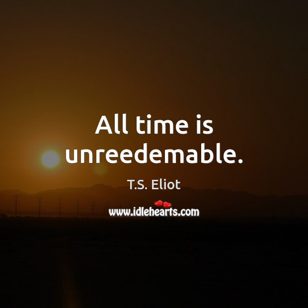 All time is unreedemable. T.S. Eliot Picture Quote