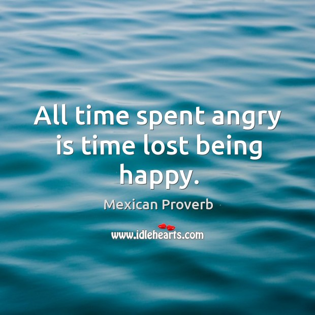 All time spent angry is time lost being happy. Mexican Proverbs Image