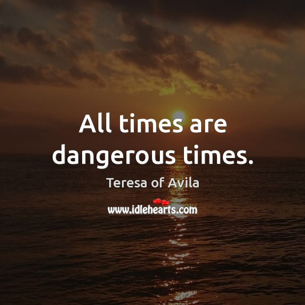 All times are dangerous times. Image