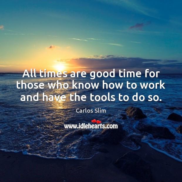Image, All times are good time for those who know how to work and have the tools to do so.