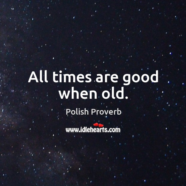 All times are good when old. Polish Proverbs Image