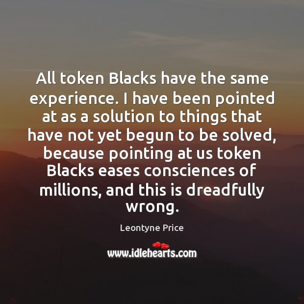 All token Blacks have the same experience. I have been pointed at Leontyne Price Picture Quote