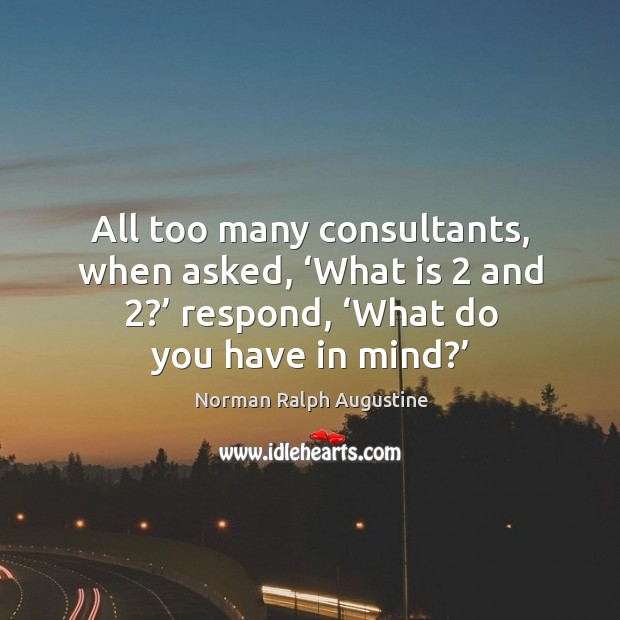 All too many consultants, when asked, 'what is 2 and 2?' respond, 'what do you have in mind?' Norman Ralph Augustine Picture Quote