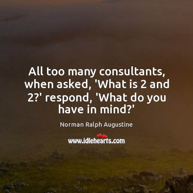 All too many consultants, when asked, 'What is 2 and 2?' respond, 'What Norman Ralph Augustine Picture Quote