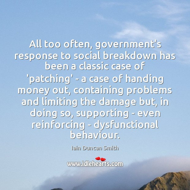 All too often, government's response to social breakdown has been a classic Iain Duncan Smith Picture Quote