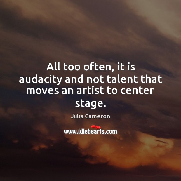Image, All too often, it is audacity and not talent that moves an artist to center stage.