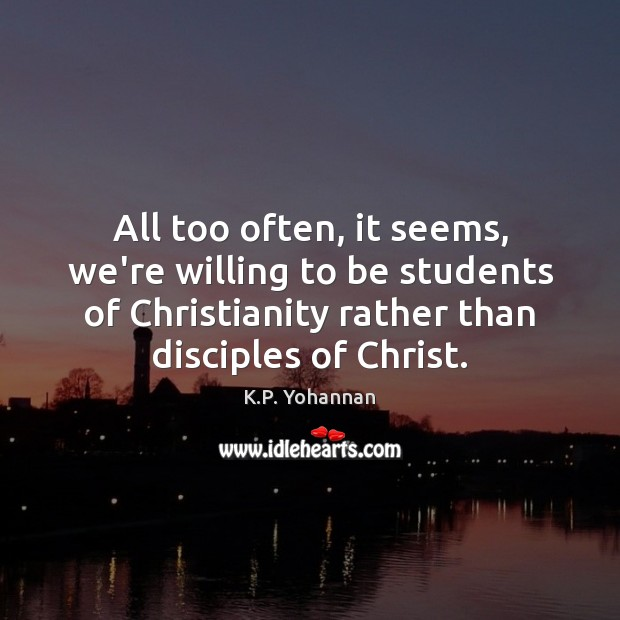 All too often, it seems, we're willing to be students of Christianity K.P. Yohannan Picture Quote