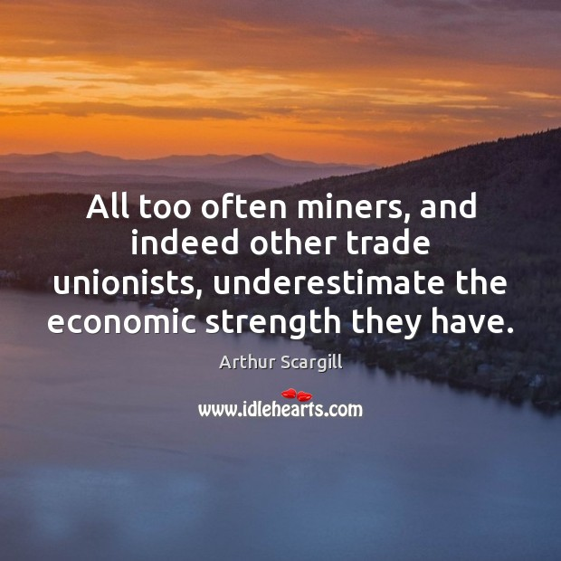 Image, All too often miners, and indeed other trade unionists, underestimate the economic